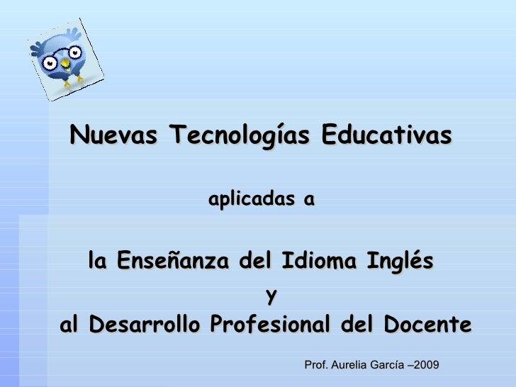 Prof. Aurelia García –2009 Nuevas Tecnologías Educativas   aplicadas a  la Enseñanza del Idioma Inglés    y  al Desarrollo...