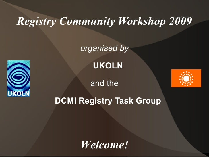 Registry Community Workshop 2009 organised by UKOLN and the DCMI Registry Task Group Welcome!