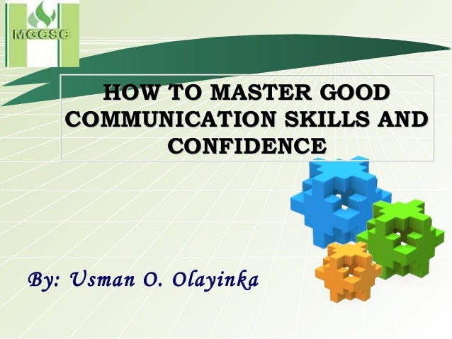 HOW TO MASTER GOOD COMMUNICATION SKILLS AND CONFIDENCE By: Usman O. Olayinka