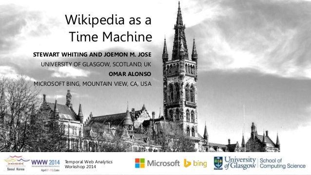 Time Machine STEWART WHITING AND JOEMON M. JOSE UNIVERSITY OF GLASGOW, SCOTLAND, UK Wikipedia as a OMAR ALONSO MICROSOFT B...