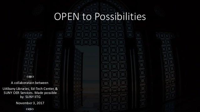 OPEN to Possibilities  A collaboration between UAlbany Libraries, Ed-Tech Center, & SUNY OER Services. Made possible by ...