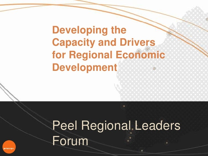 Developing theCapacity and Driversfor Regional EconomicDevelopmentPeel Regional LeadersForum