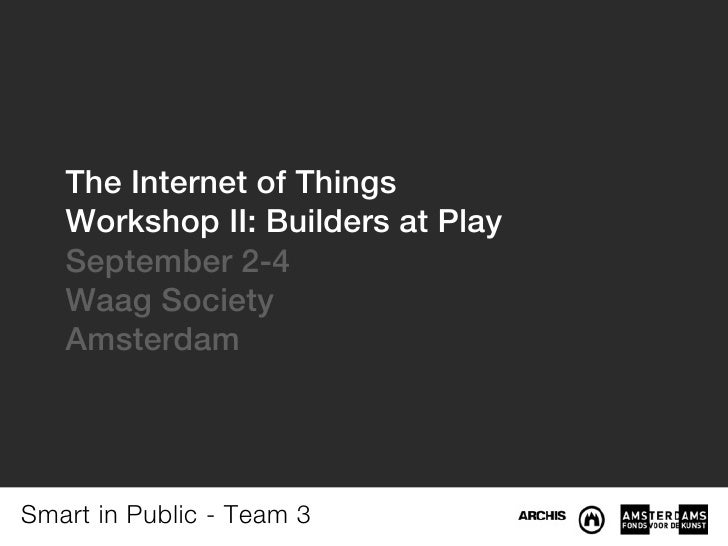The Internet of Things   Workshop II: Builders at Play   September 2-4   Waag Society   AmsterdamSmart in Public - Team 3
