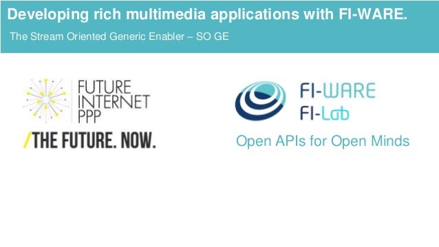 Open APIs for Open Minds The Stream Oriented Generic Enabler – SO GE Developing rich multimedia applications with FI-WARE.