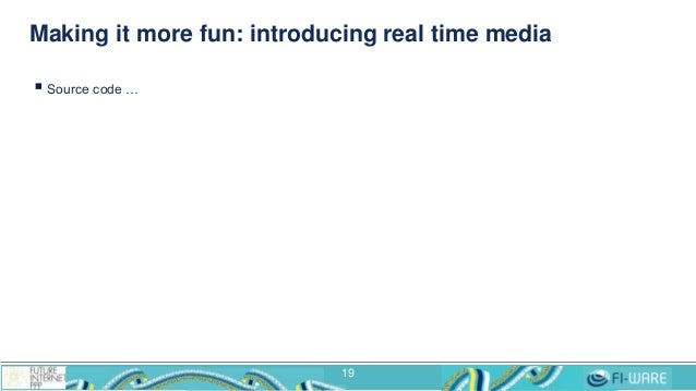 Making it more fun: introducing real time media  Source code … 19