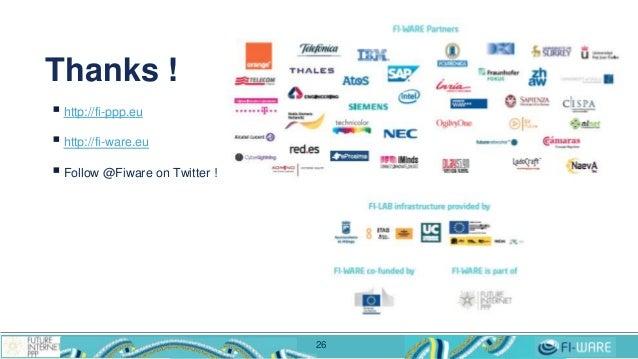  http://fi-ppp.eu  http://fi-ware.eu  Follow @Fiware on Twitter ! Thanks ! 26