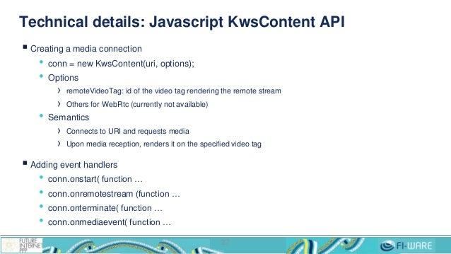 Technical details: Javascript KwsContent API  Creating a media connection • conn = new KwsContent(uri, options); • Option...