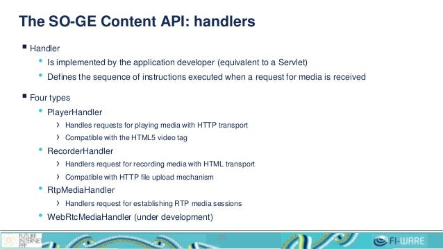 The SO-GE Content API: handlers  Handler • Is implemented by the application developer (equivalent to a Servlet) • Define...