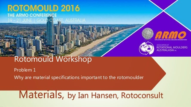 Rotomould Workshop Problem 1 Why are material specifications important to the rotomoulder Materials, by Ian Hansen, Rotoco...