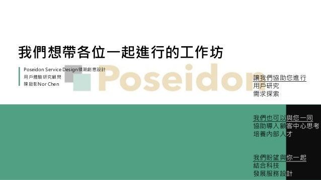 我們想帶各位一起進行的工作坊 Poseidon Service Design領潮創意設計 用戶體驗研究顧問 陳啟彰Nor Chen 讓我們協助您進行 用戶研究 需求探索 我們也可以與您一同 協助導入顧客中心思考 培養內部人才 我們盼望與你一起 ...