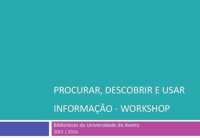 PROCURAR, DESCOBRIR E USAR INFORMAÇÃO - WORKSHOP Bibliotecas da Universidade de Aveiro 2015 | 2016