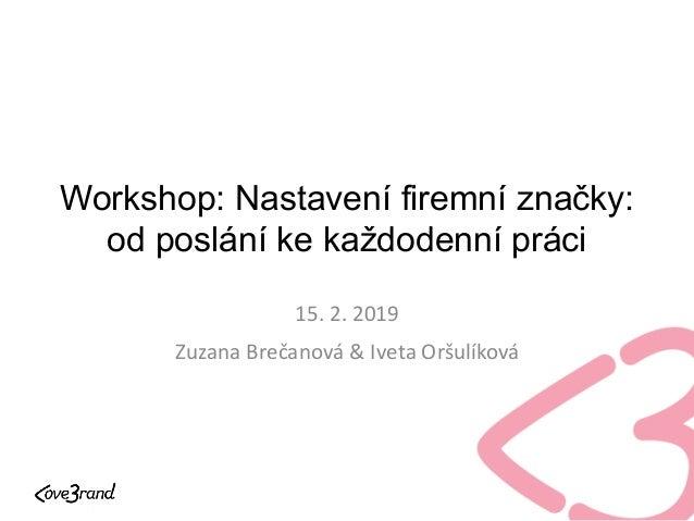 Workshop: Nastavení firemní značky: od poslání ke každodenní práci 15. 2. 2019 Zuzana Brečanová & Iveta Oršulíková