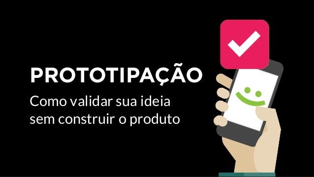 Como validar uma ideia sem construir o produto PROTOTIPAÇÃO Carla De Bona COM