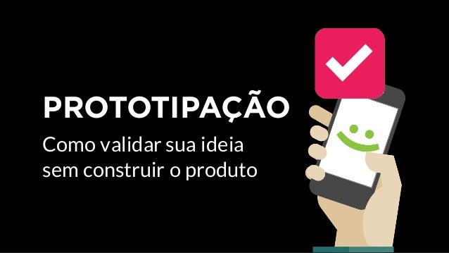 PROTOTIPAÇÃO Como validar sua ideia sem construir o produto