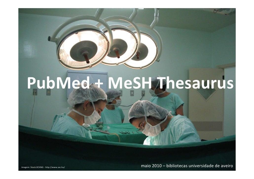 PubMed + MeSH Thesaurus    Imagem: Stock.XCHNG - http://www.sxc.hu/                                  maio 2010 – bibliotec...