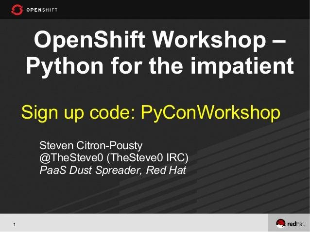 OpenShift Workshop –    Python for the impatient    Sign up code: PyConWorkshop     Steven Citron-Pousty     @TheSteve0 (T...