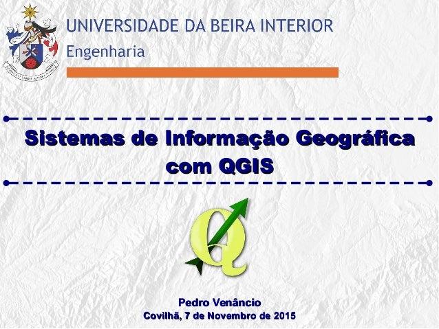 Sistemas de Informação GeográficaSistemas de Informação Geográfica com QGIScom QGIS Pedro VenâncioPedro Venâncio Covilhã, ...