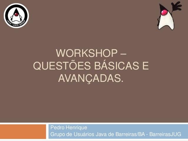 WORKSHOP –QUESTÕES BÁSICAS EAVANÇADAS.Pedro HenriqueGrupo de Usuários Java de Barreiras/BA - BarreirasJUG