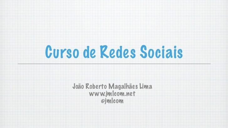 Curso de Redes Sociais    João Roberto Magalhães Lima          www.jmlcom.net              @jmlcom