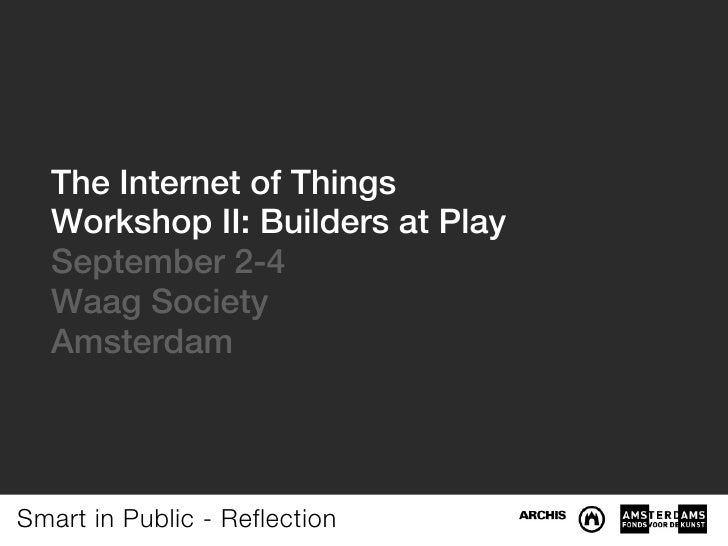The Internet of Things  Workshop II: Builders at Play  September 2-4  Waag Society  AmsterdamSmart in Public - Reflection