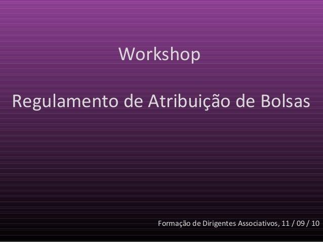 WorkshopRegulamento de Atribuição de Bolsas                 Formação de Dirigentes Associativos, 11 / 09 / 10