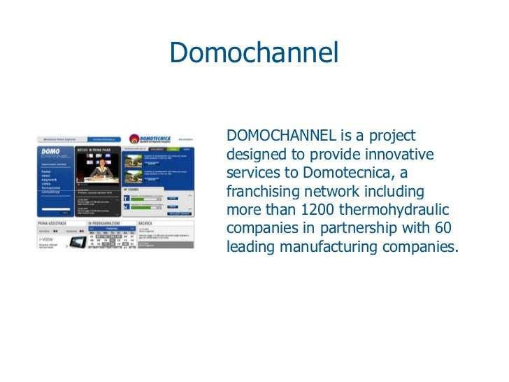Domochannel   DOMOCHANNEL is a project   designed to provide innovative   services to Domotecnica, a   franchising network...