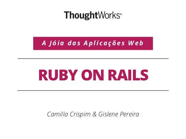 RUBY ON RAILS Camilla Crispim & Gislene Pereira A Jóia das Aplicações Web