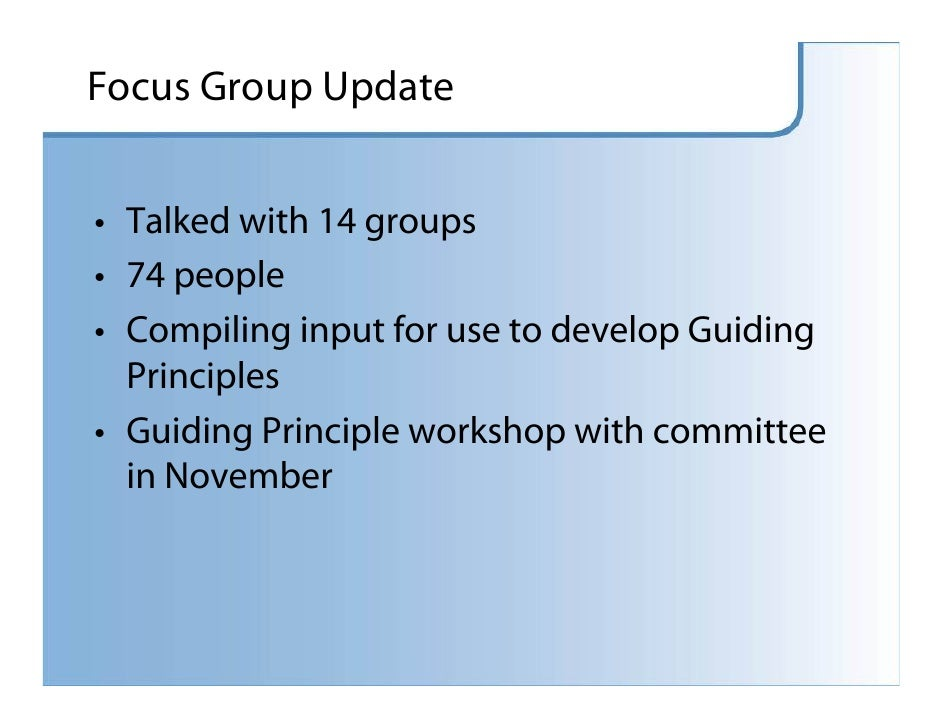 Focus Group Update   • Talked with 14 groups • 74 people • Compiling input for use to develop Guiding   Principles • Guidi...