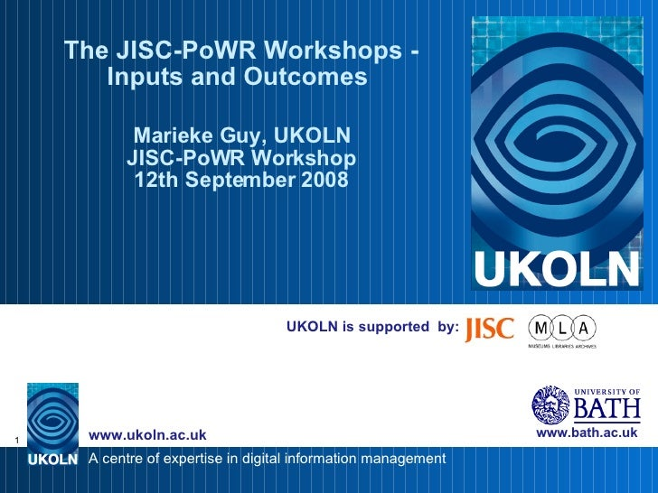 UKOLN is supported  by: The JISC-PoWR Workshops - Inputs and Outcomes  Marieke Guy, UKOLN JISC-PoWR Workshop 12th Septembe...