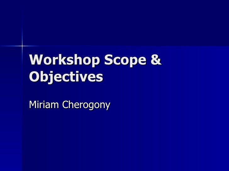 Workshop Scope & Objectives  Miriam Cherogony
