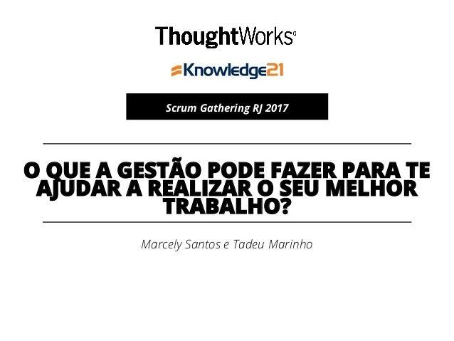 Marcely Santos e Tadeu Marinho Scrum Gathering RJ 2017 O QUE A GESTÃO PODE FAZER PARA TE AJUDAR A REALIZAR O SEU MELHOR TR...