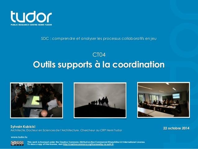 22 octobre 2014  SDC : comprendre et analyser les processus collaboratifs en jeu  CT04  Outils supports à la coordination ...