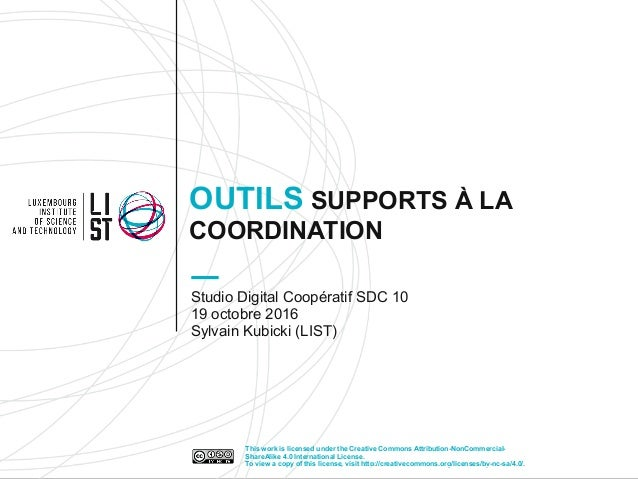 OUTILS SUPPORTS À LA COORDINATION Studio Digital Coopératif SDC 10 19 octobre 2016 Sylvain Kubicki (LIST) This work is lic...