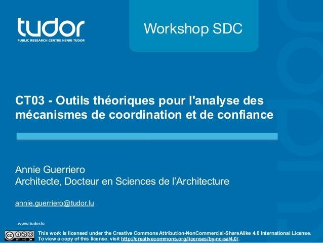 Workshop SDC  CT03 - Outils théoriques pour l'analyse des  mécanismes de coordination et de confiance  Annie Guerriero  Ar...