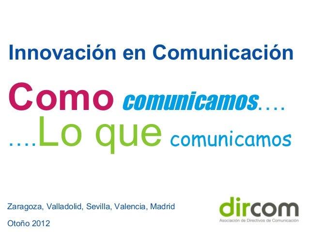Innovación en Comunicación Zaragoza, Valladolid, Sevilla, Valencia, Madrid Otoño 2012 Como comunicamos…. ….Lo que comunica...