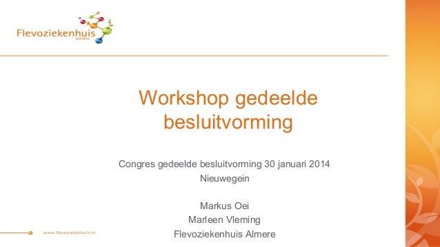 Workshop gedeelde besluitvorming Congres gedeelde besluitvorming 30 januari 2014 Nieuwegein Markus Oei Marleen Vleming Fle...