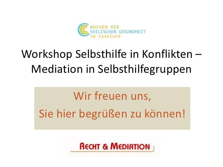 Workshop Selbsthilfe in Konflikten – Mediation in Selbsthilfegruppen          Wir freuen uns,   Sie hier begrüßen zu können!