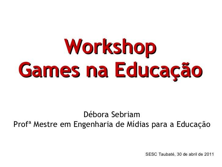 Workshop Games na Educação   Débora Sebriam Profª Mestre em Engenharia de Mídias para a Educação SESC Taubaté, 30 de abril...