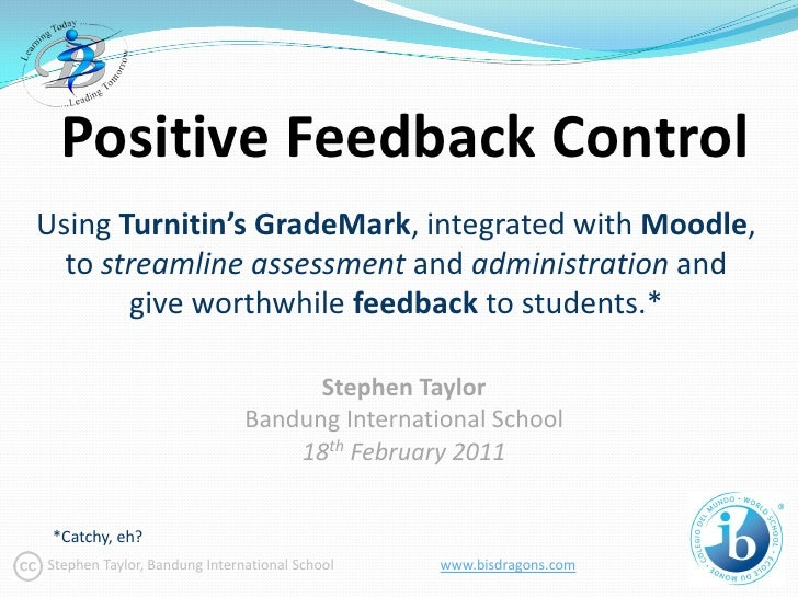 Positive Feedback ControlUsing Turnitin's GradeMark, integrated with Moodle,  to streamline assessment and administration ...