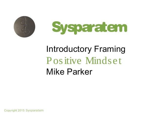 Sysparatem Introductory Framing Positive Mindset Mike Parker Copyright 2015 Sysparatem