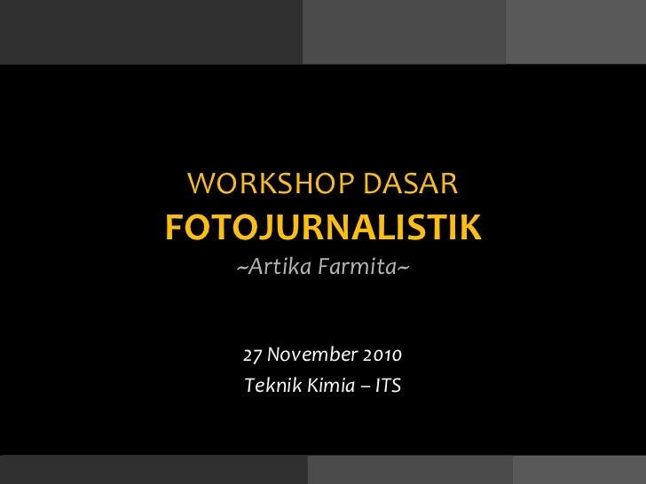 WORKSHO P  DASAR FOTOJURNALISTIK ~Artika Farmita~ 27 November 2010 Teknik Kimia – ITS