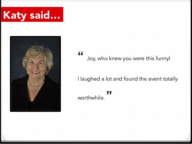"""Katy said… """" Joy, who knew you were this funny! I laughed a lot and found the event totally worthwhile. """""""