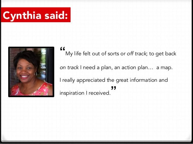 """Cynthia said: """"My life felt out of sorts or off track; to get back on track I need a plan, an action plan… a map. I really..."""