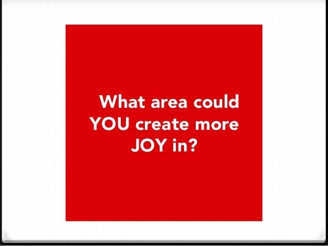 What area could  YOU create more  JOY in?