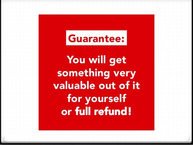 You will get something very  valuable out of it  for yourself or full refund! Guarantee:
