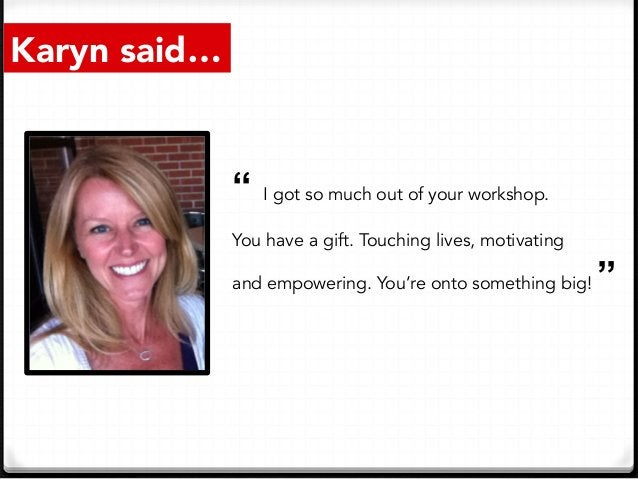 """Karyn said… """" I got so much out of your workshop. You have a gift. Touching lives, motivating and empowering. You're onto ..."""