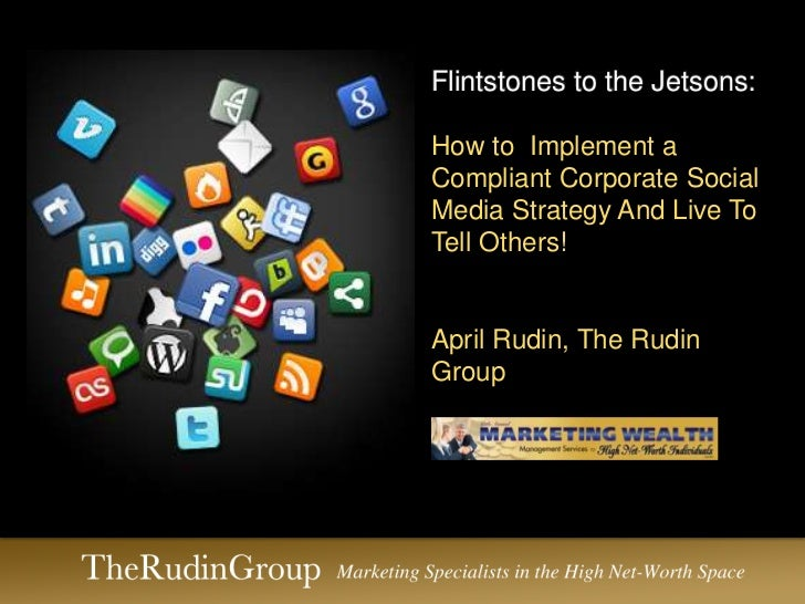 Flintstones to the Jetsons:How to Implement aCompliant Corporate SocialMedia Strategy And Live ToTell Others!April Rudin, ...