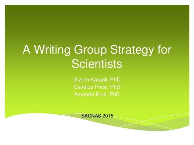 A Writing Group Strategy for Scientists Gizem Karaali, PhD Candice Price, PhD Amanda Ruiz, PhD SACNAS 2015