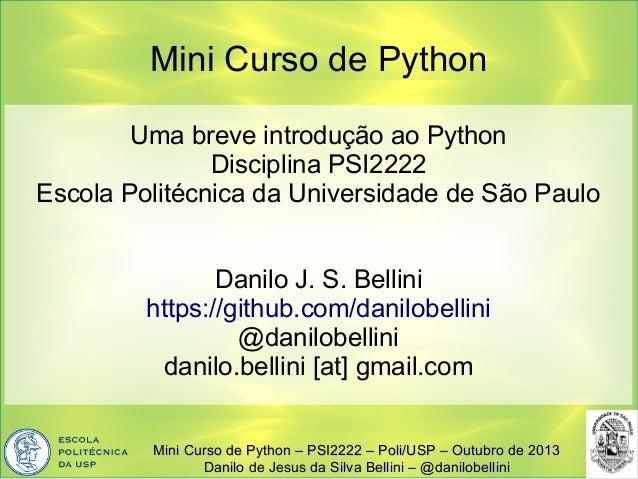 Mini Curso de Python Uma breve introdução ao Python Disciplina PSI2222 Escola Politécnica da Universidade de São Paulo Dan...