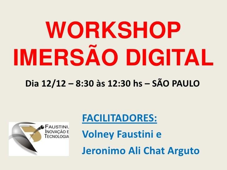 WORKSHOPIMERSÃO DIGITAL<br />Dia 12/12 – 8:30 às 12:30 hs – SÃO PAULO<br />FACILITADORES:  <br />Volney Faustini e <br />J...